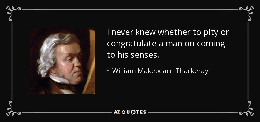 I never knew whether to pity or congratulate a man on coming to his senses. - William Makepeace Thackeray