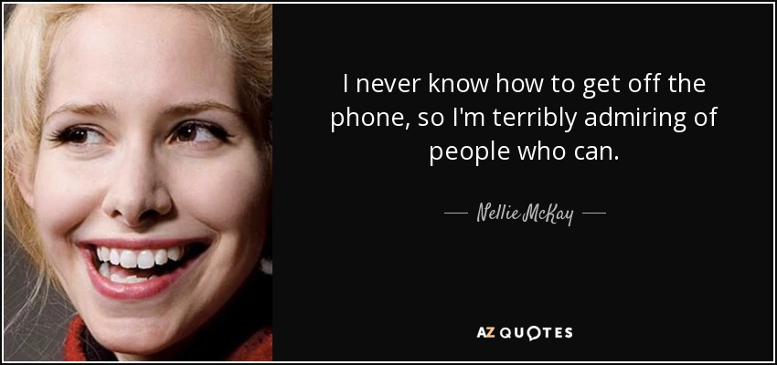 I never know how to get off the phone, so I'm terribly admiring of people who can. - Nellie McKay