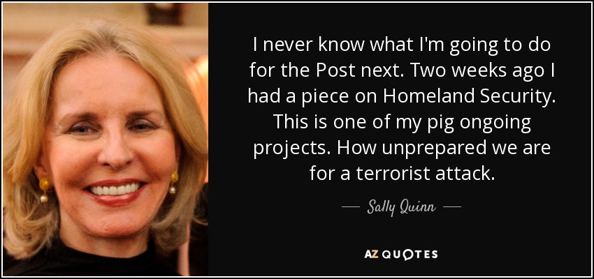 I never know what I'm going to do for the Post next. Two weeks ago I had a piece on Homeland Security. This is one of my pig ongoing projects. How unprepared we are for a terrorist attack. - Sally Quinn