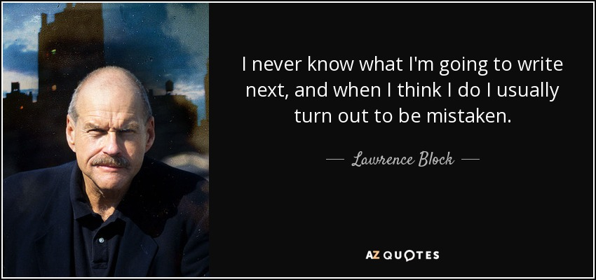 I never know what I'm going to write next, and when I think I do I usually turn out to be mistaken. - Lawrence Block