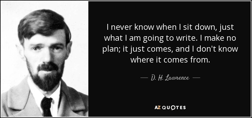 I never know when I sit down, just what I am going to write. I make no plan; it just comes, and I don't know where it comes from. - D. H. Lawrence