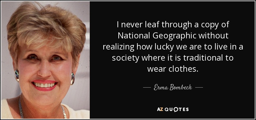 I never leaf through a copy of National Geographic without realizing how lucky we are to live in a society where it is traditional to wear clothes. - Erma Bombeck
