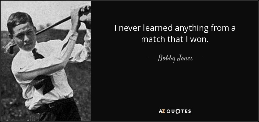I never learned anything from a match that I won. - Bobby Jones