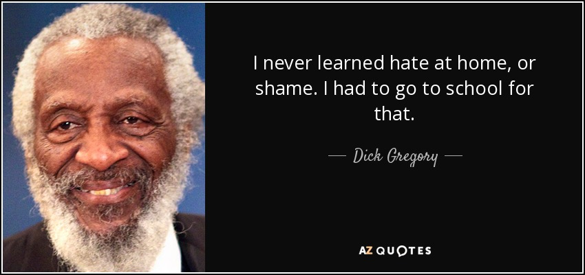 I never learned hate at home, or shame. I had to go to school for that. - Dick Gregory