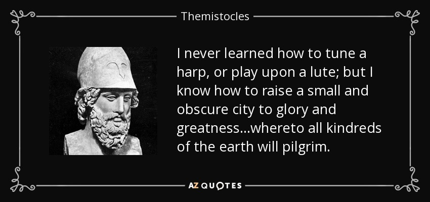 I never learned how to tune a harp, or play upon a lute; but I know how to raise a small and obscure city to glory and greatness...whereto all kindreds of the earth will pilgrim. - Themistocles