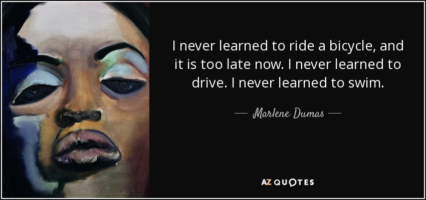 I never learned to ride a bicycle, and it is too late now. I never learned to drive. I never learned to swim. - Marlene Dumas