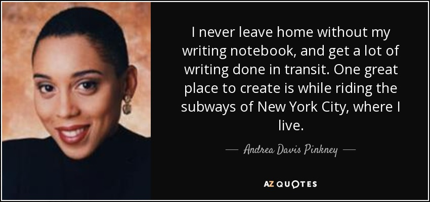 I never leave home without my writing notebook, and get a lot of writing done in transit. One great place to create is while riding the subways of New York City, where I live. - Andrea Davis Pinkney