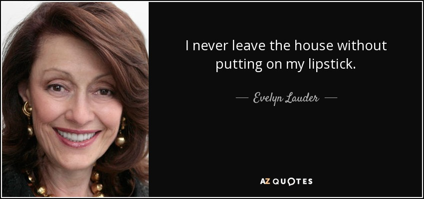 I never leave the house without putting on my lipstick. - Evelyn Lauder