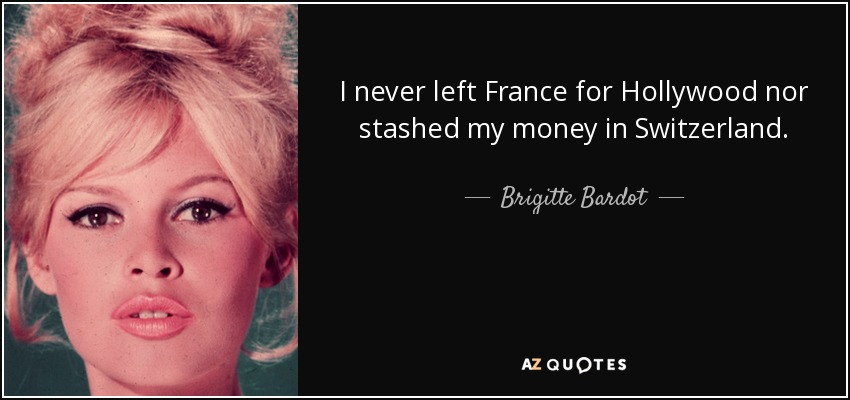 I never left France for Hollywood nor stashed my money in Switzerland. - Brigitte Bardot