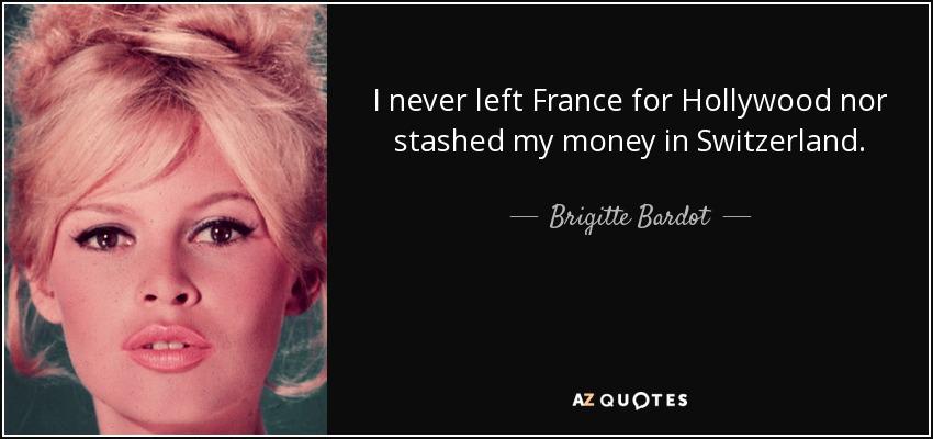 I never left France for Hollywood nor stashed my money in Switzerland. - Brigitte Bardot