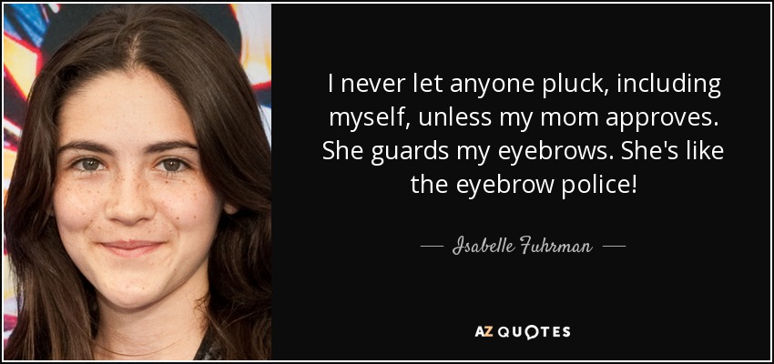 Isabelle Fuhrman Quote I Never Let Anyone Pluck Including Myself