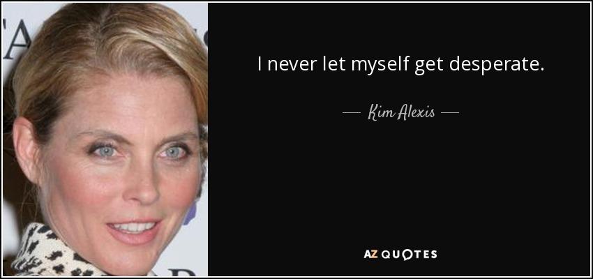 I never let myself get desperate. - Kim Alexis