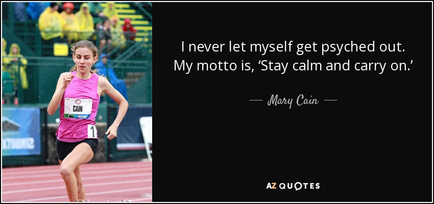 I never let myself get psyched out. My motto is, 'Stay calm and carry on.' - Mary Cain