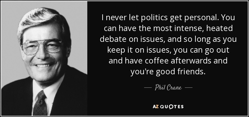 I never let politics get personal. You can have the most intense, heated debate on issues, and so long as you keep it on issues, you can go out and have coffee afterwards and you're good friends. - Phil Crane