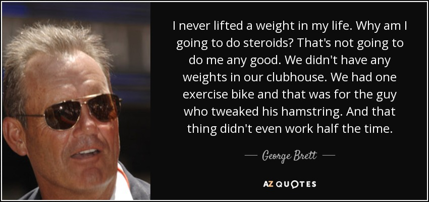 I never lifted a weight in my life. Why am I going to do steroids? That's not going to do me any good. We didn't have any weights in our clubhouse. We had one exercise bike and that was for the guy who tweaked his hamstring. And that thing didn't even work half the time. - George Brett