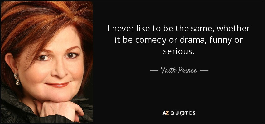 I never like to be the same, whether it be comedy or drama, funny or serious. - Faith Prince