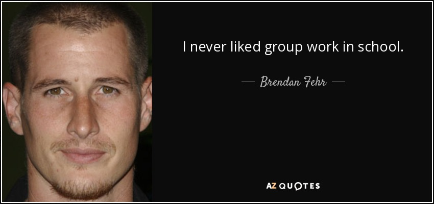 I never liked group work in school. - Brendan Fehr