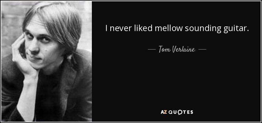 I never liked mellow sounding guitar. - Tom Verlaine