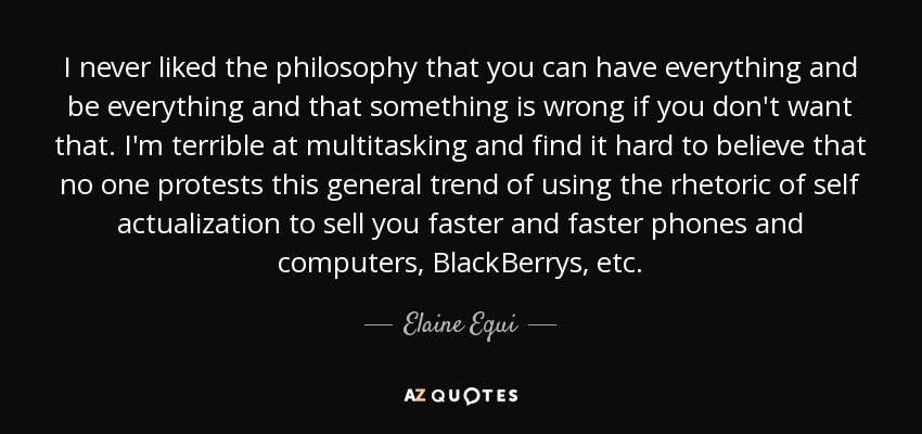 I never liked the philosophy that you can have everything and be everything and that something is wrong if you don't want that. I'm terrible at multitasking and find it hard to believe that no one protests this general trend of using the rhetoric of self actualization to sell you faster and faster phones and computers, BlackBerrys, etc. - Elaine Equi