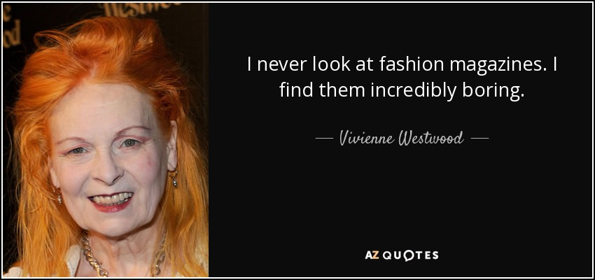 I never look at fashion magazines. I find them incredibly boring. - Vivienne Westwood