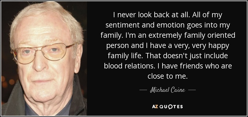 I never look back at all. All of my sentiment and emotion goes into my family. I'm an extremely family oriented person and I have a very, very happy family life. That doesn't just include blood relations. I have friends who are close to me. - Michael Caine