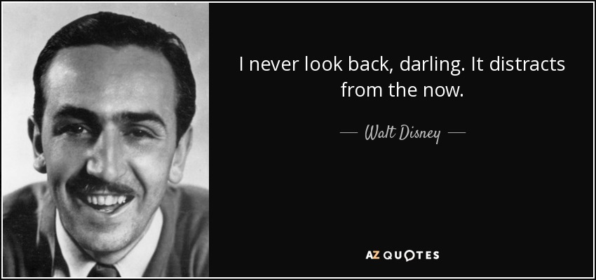 I never look back, darling. It distracts from the now. - Walt Disney