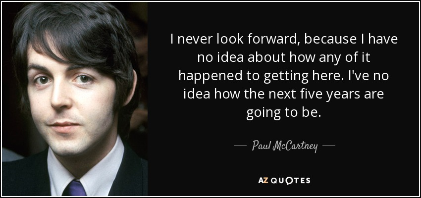 I never look forward, because I have no idea about how any of it happened to getting here. I've no idea how the next five years are going to be. - Paul McCartney