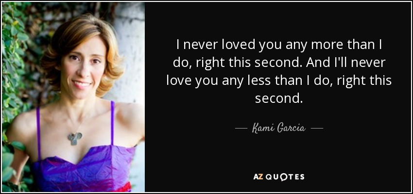 I never loved you any more than I do, right this second. And I'll never love you any less than I do, right this second. - Kami Garcia