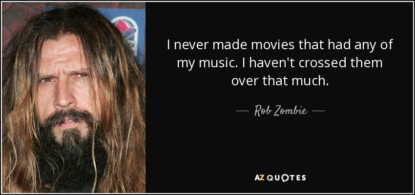 I never made movies that had any of my music. I haven't crossed them over that much. - Rob Zombie