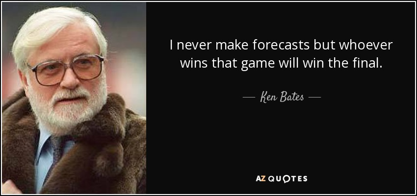 I never make forecasts but whoever wins that game will win the final. - Ken Bates