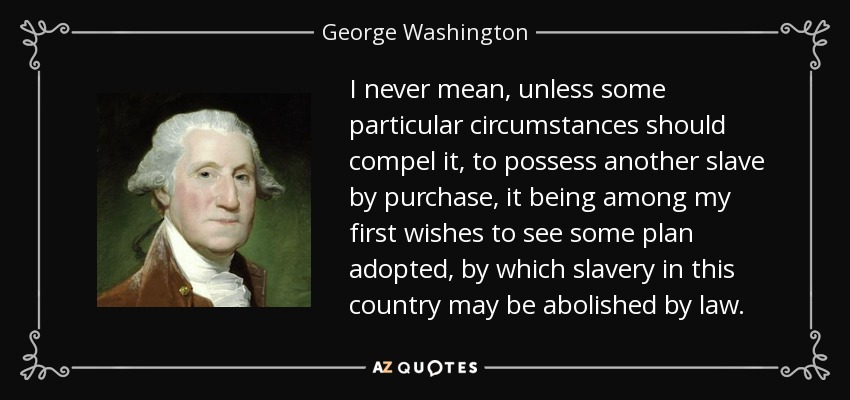 I never mean, unless some particular circumstances should compel it, to possess another slave by purchase, it being among my first wishes to see some plan adopted, by which slavery in this country may be abolished by law. - George Washington
