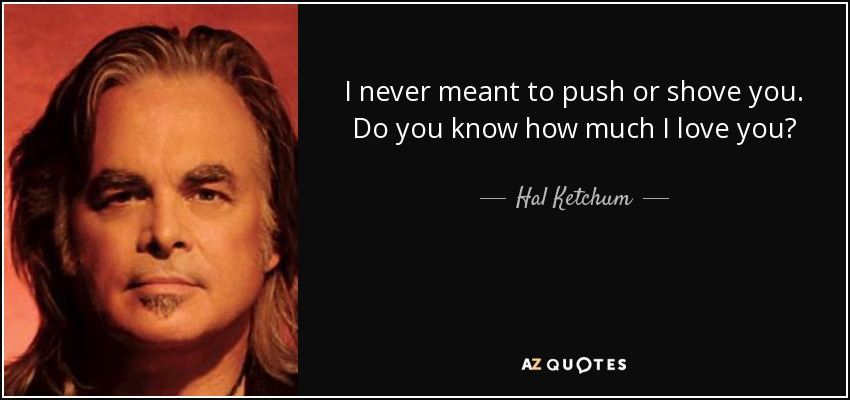 I never meant to push or shove you. Do you know how much I love you? - Hal Ketchum