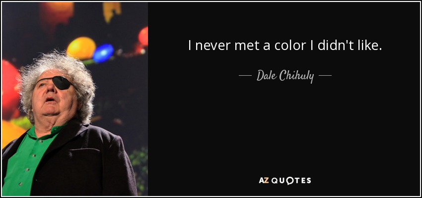 I never met a color I didn't like. - Dale Chihuly