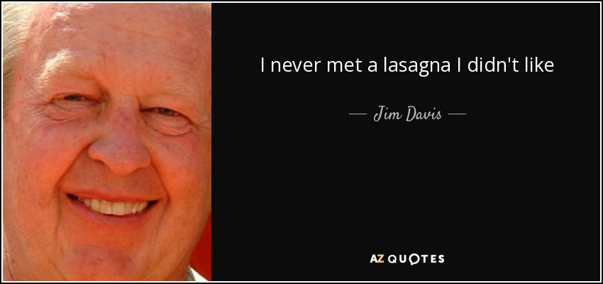 I never met a lasagna I didn't like - Jim Davis