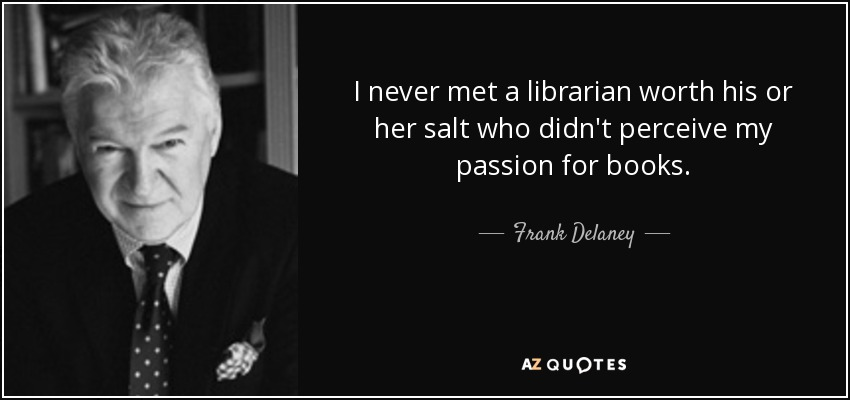 I never met a librarian worth his or her salt who didn't perceive my passion for books. - Frank Delaney