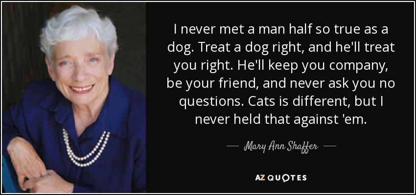 I never met a man half so true as a dog. Treat a dog right, and he'll treat you right. He'll keep you company, be your friend, and never ask you no questions. Cats is different, but I never held that against 'em. - Mary Ann Shaffer