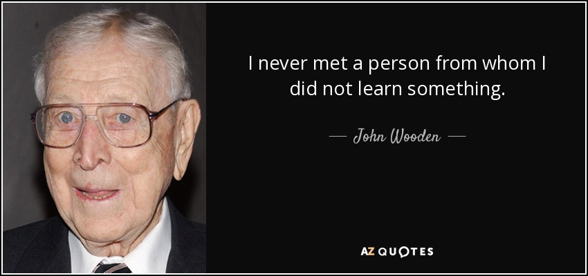 I never met a person from whom I did not learn something. - John Wooden