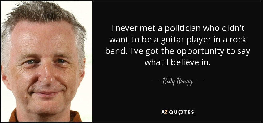 I never met a politician who didn't want to be a guitar player in a rock band. I've got the opportunity to say what I believe in. - Billy Bragg