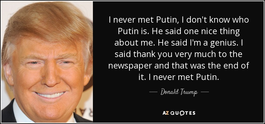I never met Putin, I don't know who Putin is. He said one nice thing about me. He said I'm a genius. I said thank you very much to the newspaper and that was the end of it. I never met Putin. - Donald Trump