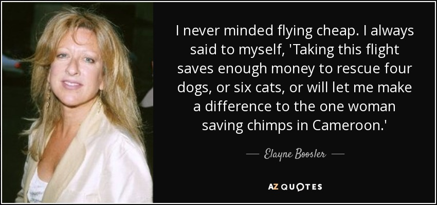 I never minded flying cheap. I always said to myself, 'Taking this flight saves enough money to rescue four dogs, or six cats, or will let me make a difference to the one woman saving chimps in Cameroon.' - Elayne Boosler