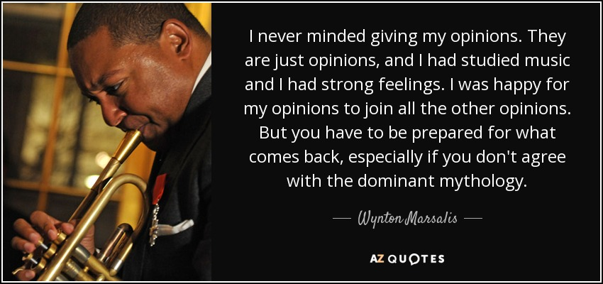 I never minded giving my opinions. They are just opinions, and I had studied music and I had strong feelings. I was happy for my opinions to join all the other opinions. But you have to be prepared for what comes back, especially if you don't agree with the dominant mythology. - Wynton Marsalis