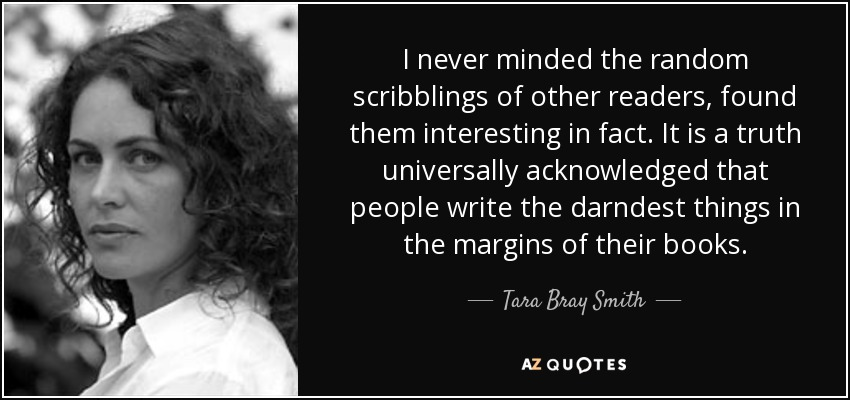 I never minded the random scribblings of other readers, found them interesting in fact. It is a truth universally acknowledged that people write the darndest things in the margins of their books. - Tara Bray Smith