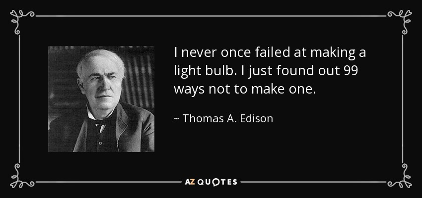 I never once failed at making a light bulb. I just found out 99 ways not to make one. - Thomas A. Edison