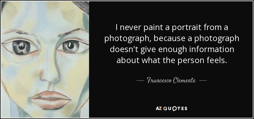 I never paint a portrait from a photograph, because a photograph doesn't give enough information about what the person feels. - Francesco Clemente