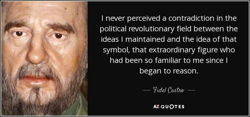 I never perceived a contradiction in the political revolutionary field between the ideas I maintained and the idea of that symbol, that extraordinary figure who had been so familiar to me since I began to reason. - Fidel Castro