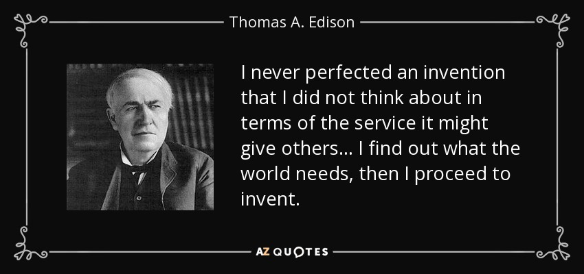 I never perfected an invention that I did not think about in terms of the service it might give others... I find out what the world needs, then I proceed to invent. - Thomas A. Edison