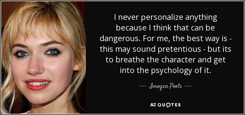 I never personalize anything because I think that can be dangerous. For me, the best way is - this may sound pretentious - but its to breathe the character and get into the psychology of it. - Imogen Poots