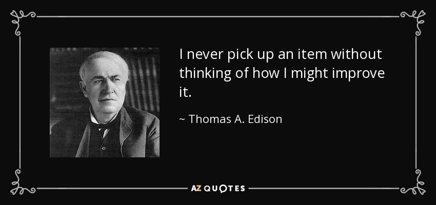 I never pick up an item without thinking of how I might improve it. - Thomas A. Edison