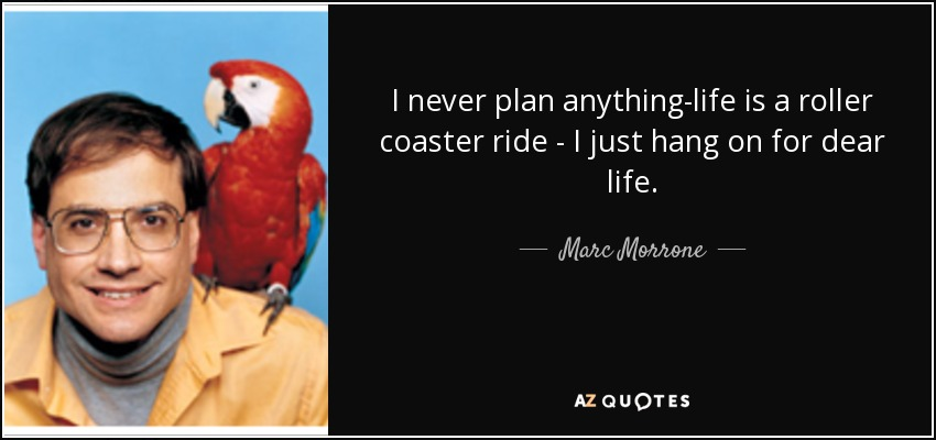 Marc Morrone Quote I Never Plan Anything Life Is A Roller Coaster