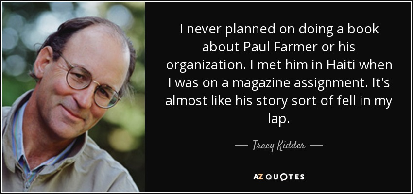 I never planned on doing a book about Paul Farmer or his organization. I met him in Haiti when I was on a magazine assignment. It's almost like his story sort of fell in my lap. - Tracy Kidder